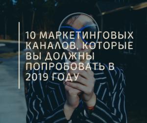 10 Маркетинговых Каналов, Которые Вы Должны Попробовать в 2019 году