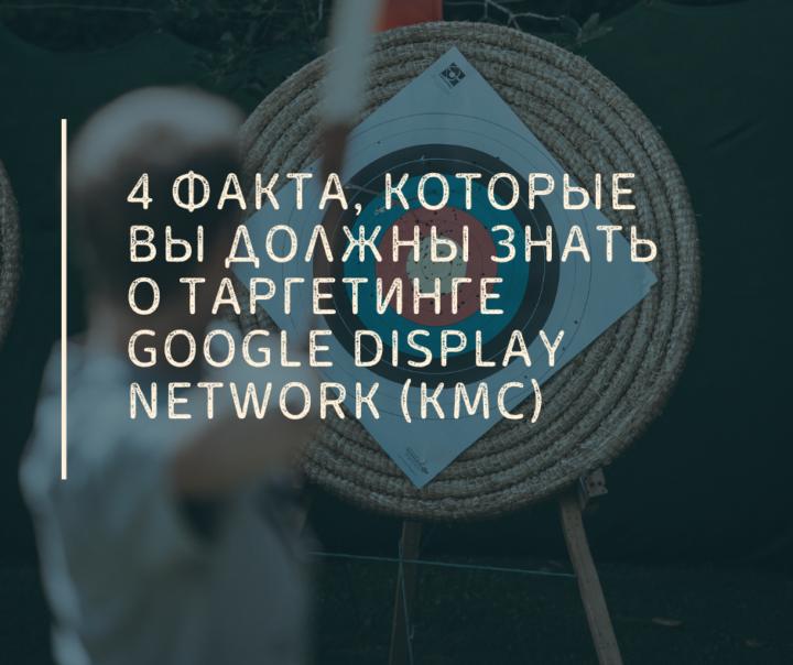 4 Факта, Которые Вы Должны Знать о Таргетинге Google Display Network (КМС)