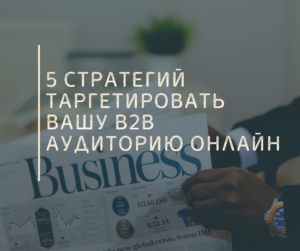 5 Стратегий Таргетировать вашу B2B Аудиторию Онлайн