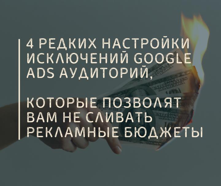 4 Редких Настройки Исключений Google Ads Аудиторий, Которые Позволят Вам Не Сливать Рекламные Бюджеты