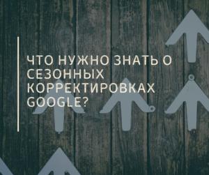 Что Нужно Знать О Сезонных Корректировках Google?