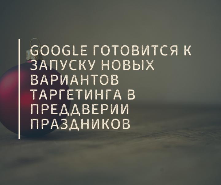 Google готовится к запуску новых вариантов таргетинга в преддверии праздников