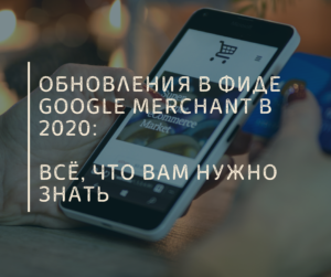 Обновления в фиде Google Merchant в 2020: всё, что вам нужно знать