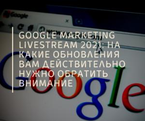 Google Marketing Livestream 2021 на какие обновления вам действительно нужно обратить внимание